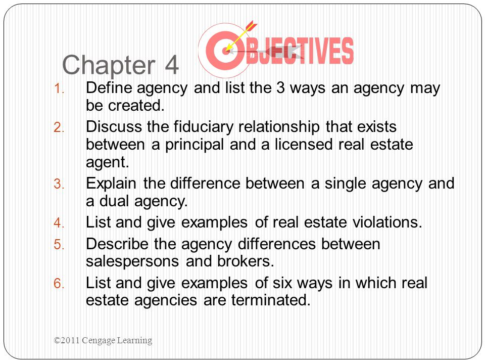 TYPES OF AGENTS Examples: UNIVERSAL – Court-appointed Guardian GENERAL – Business Manager (Recorded Power of Attorney) SPECIAL – Real Estate Broker (appointed by principal to negotiate or conduct business with other parties on behalf of the principal) SPECIAL GENERAL UNIVERSAL ©2011 Cengage Learning