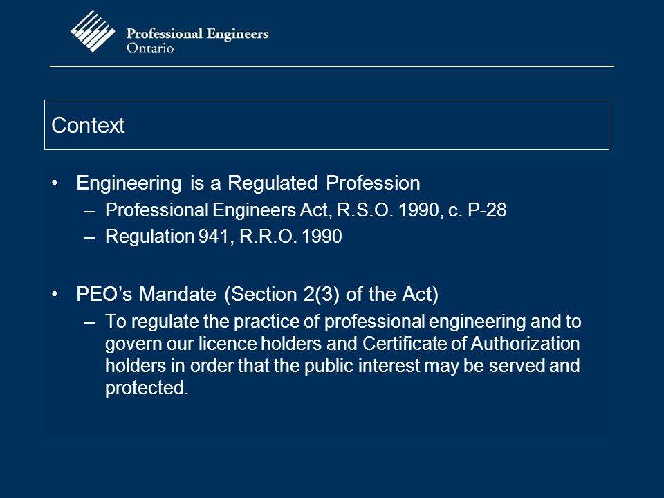 Context Engineering is a Regulated Profession –Professional Engineers Act, R.S.O. 1990, c. P-28 –Regulation 941, R.R.O. 1990 PEO's Mandate (Section 2(