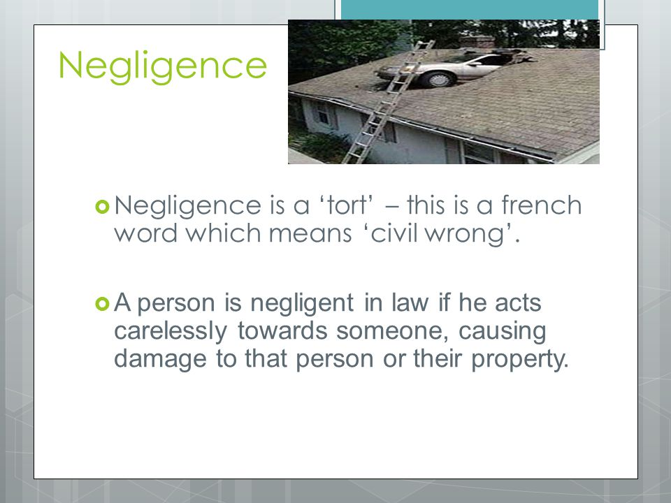 Negligence  Negligence is a 'tort' – this is a french word which means 'civil wrong'.  A person is negligent in law if he acts carelessly towards so