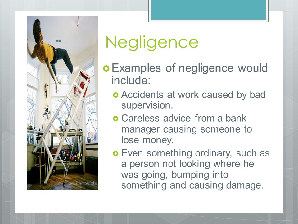 Negligence  Examples of negligence would include:  Accidents at work caused by bad supervision.  Careless advice from a bank manager causing someon