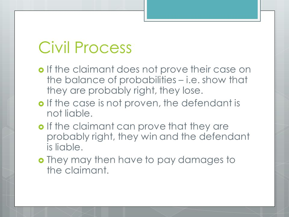 Civil Process  If the claimant does not prove their case on the balance of probabilities – i.e. show that they are probably right, they lose.  If th