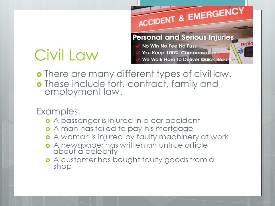 Civil Law  There are many different types of civil law.  These include tort, contract, family and employment law. Examples:  A passenger is injured