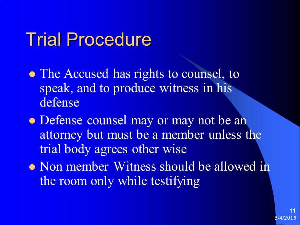 5/4/2015 11 Trial Procedure The Accused has rights to counsel, to speak, and to produce witness in his defense Defense counsel may or may not be an attorney but must be a member unless the trial body agrees other wise Non member Witness should be allowed in the room only while testifying