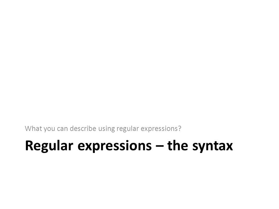 Regular expressions – the syntax What you can describe using regular expressions?