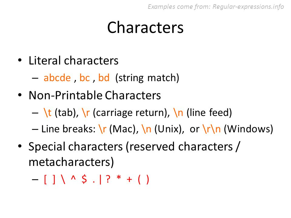 Characters Literal characters – abcde, bc, bd (string match) Non-Printable Characters – \t (tab), \r (carriage return), \n (line feed) – Line breaks: \r (Mac), \n (Unix), or \r\n (Windows) Special characters (reserved characters / metacharacters) – [ ] \ ^ $.