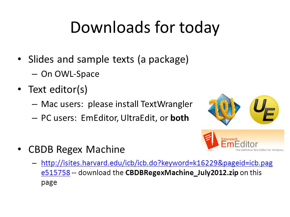 Downloads for today Slides and sample texts (a package) – On OWL-Space Text editor(s) – Mac users: please install TextWrangler – PC users: EmEditor, UltraEdit, or both CBDB Regex Machine – http://isites.harvard.edu/icb/icb.do keyword=k16229&pageid=icb.pag e515758 -- download the CBDBRegexMachine_July2012.zip on this page http://isites.harvard.edu/icb/icb.do keyword=k16229&pageid=icb.pag e515758
