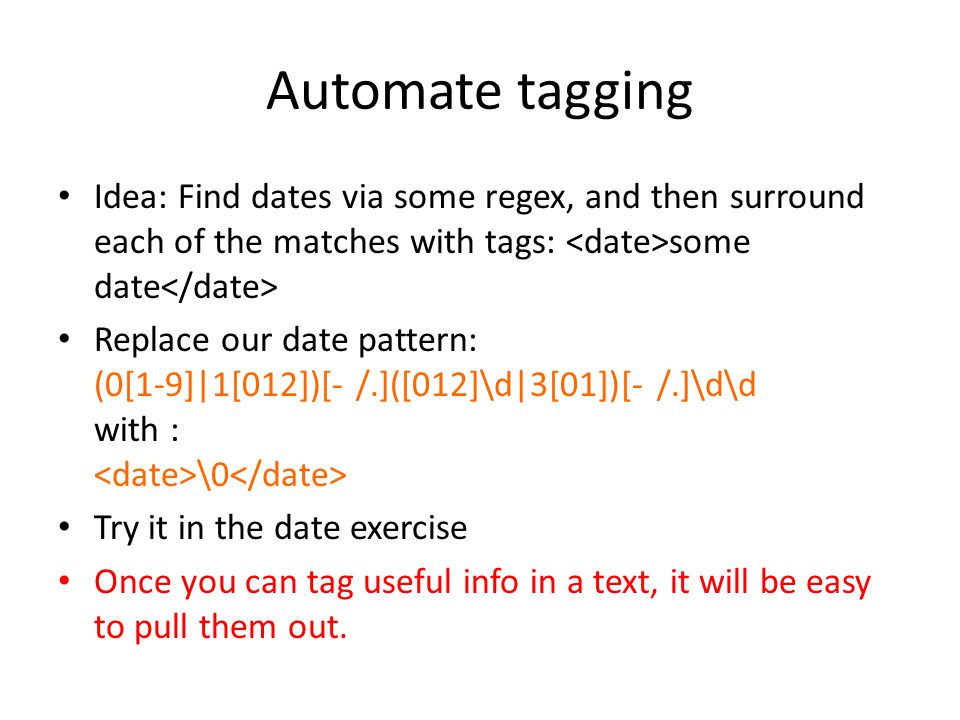 Automate tagging Idea: Find dates via some regex, and then surround each of the matches with tags: some date Replace our date pattern: (0[1-9]|1[012])[- /.]([012]\d|3[01])[- /.]\d\d with : \0 Try it in the date exercise Once you can tag useful info in a text, it will be easy to pull them out.