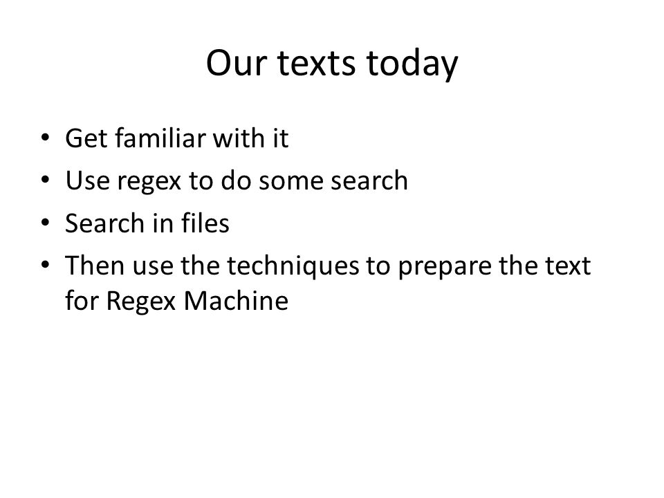 Our texts today Get familiar with it Use regex to do some search Search in files Then use the techniques to prepare the text for Regex Machine