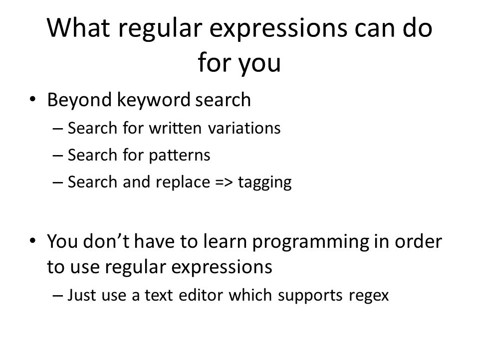What regular expressions can do for you Beyond keyword search – Search for written variations – Search for patterns – Search and replace => tagging You don't have to learn programming in order to use regular expressions – Just use a text editor which supports regex
