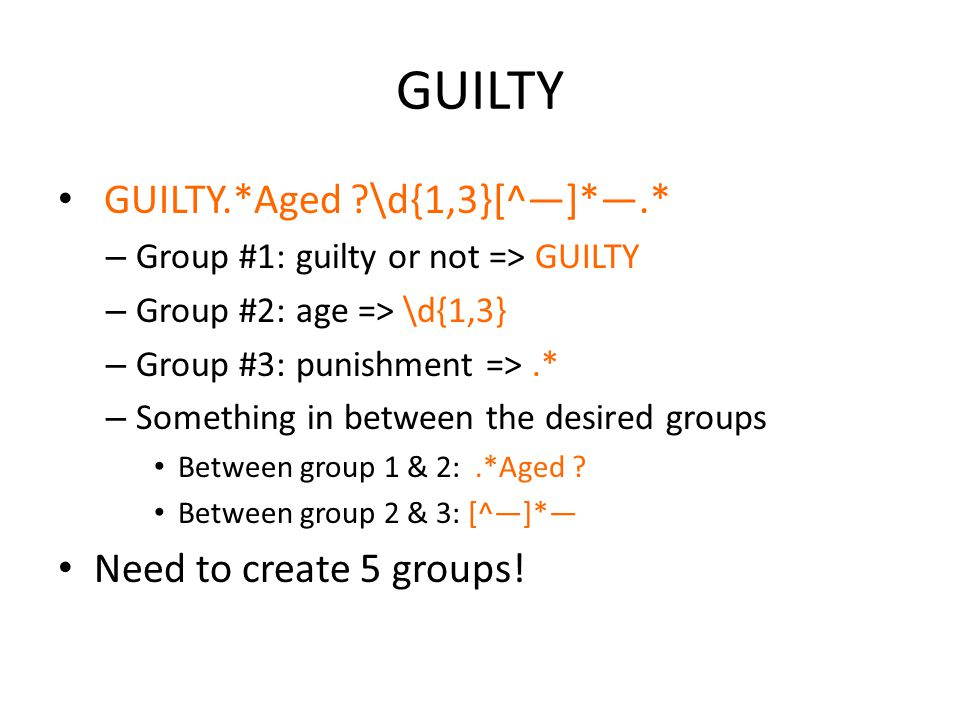 GUILTY GUILTY.*Aged \d{1,3}[^—]*—.* – Group #1: guilty or not => GUILTY – Group #2: age => \d{1,3} – Group #3: punishment =>.* – Something in between the desired groups Between group 1 & 2:.*Aged .