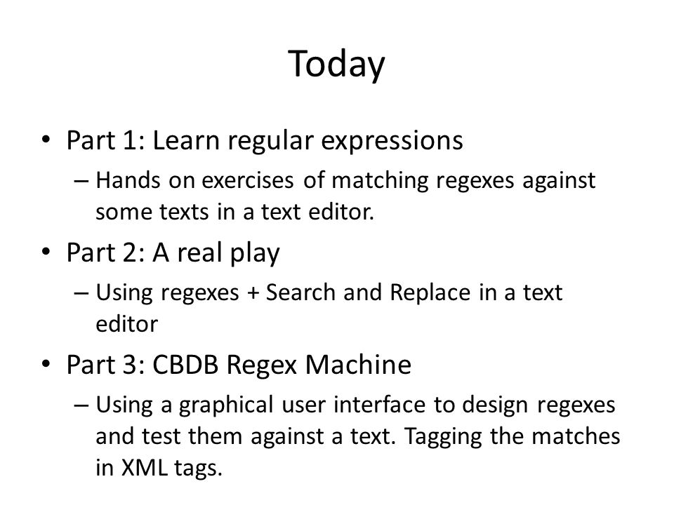 Today Part 1: Learn regular expressions – Hands on exercises of matching regexes against some texts in a text editor.