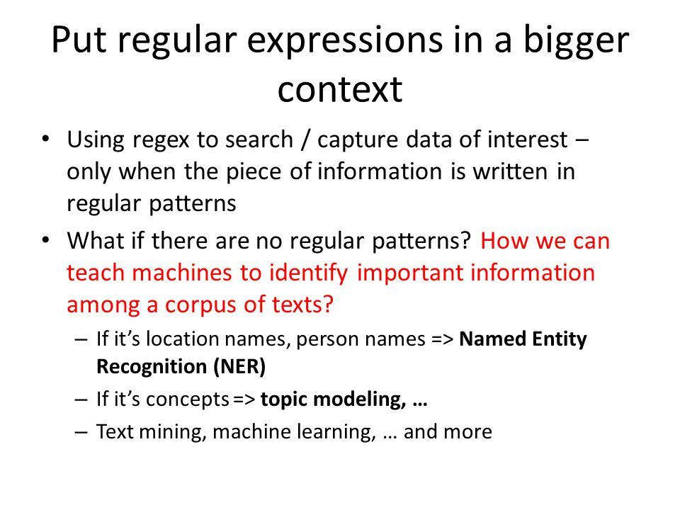 Put regular expressions in a bigger context Using regex to search / capture data of interest – only when the piece of information is written in regular patterns What if there are no regular patterns.