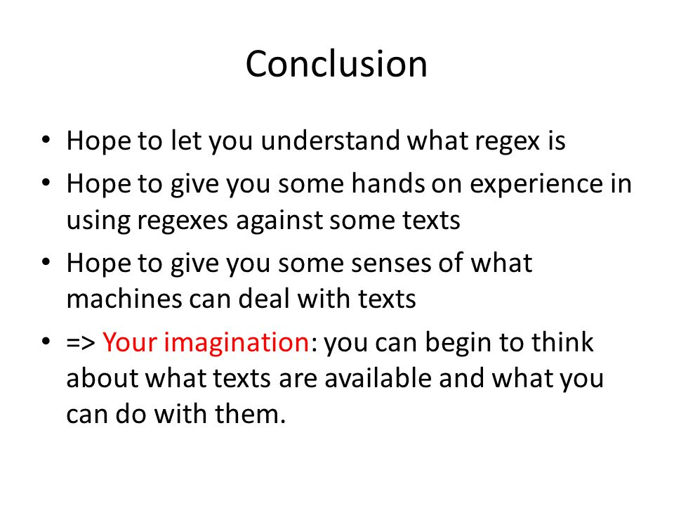 Conclusion Hope to let you understand what regex is Hope to give you some hands on experience in using regexes against some texts Hope to give you some senses of what machines can deal with texts => Your imagination: you can begin to think about what texts are available and what you can do with them.