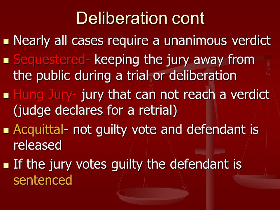 Deliberation cont Nearly all cases require a unanimous verdict Nearly all cases require a unanimous verdict Sequestered- keeping the jury away from th