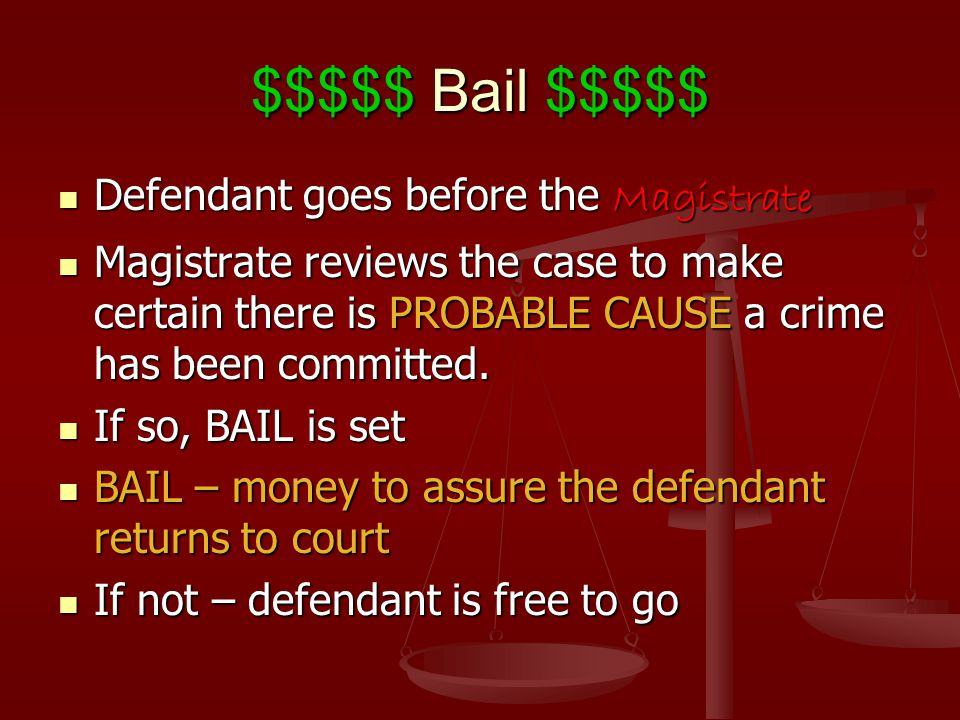 $$$$$ Bail $$$$$ Defendant goes before the Magistrate Defendant goes before the Magistrate Magistrate reviews the case to make certain there is PROBAB