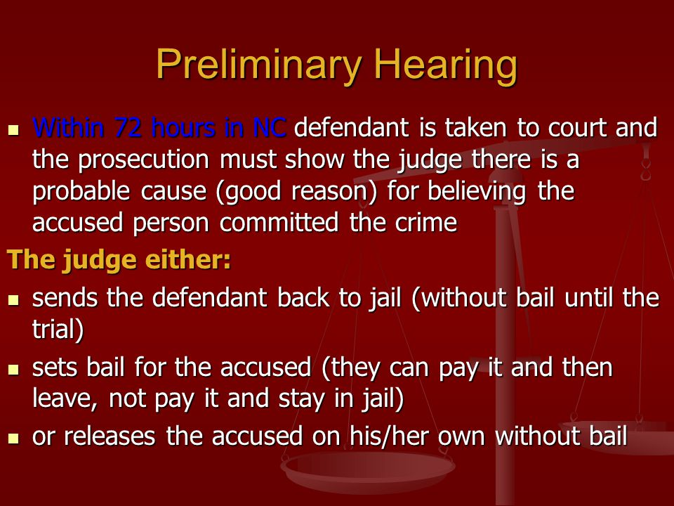 Preliminary Hearing Within 72 hours in NC defendant is taken to court and the prosecution must show the judge there is a probable cause (good reason)