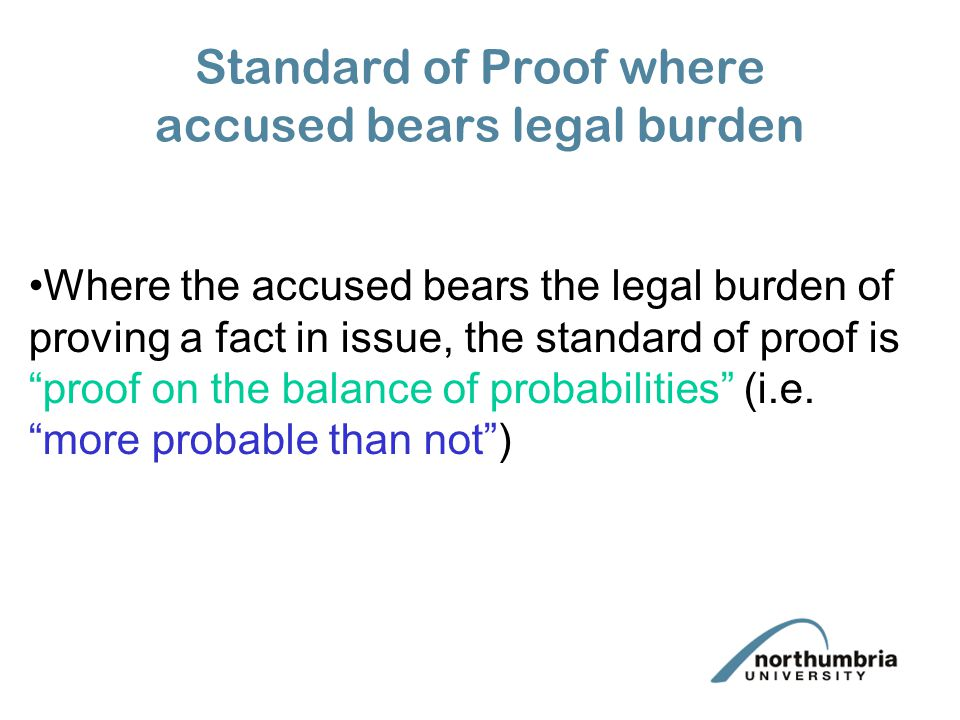 Standard of Proof where accused bears legal burden Where the accused bears the legal burden of proving a fact in issue, the standard of proof is proof on the balance of probabilities (i.e.