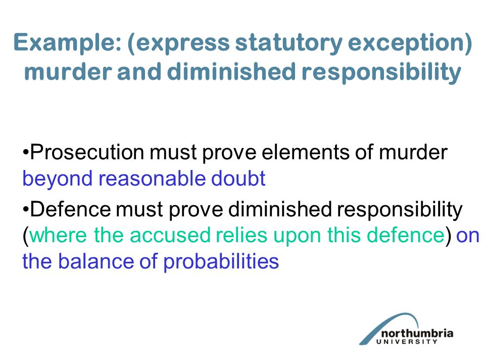 Example: (express statutory exception) murder and diminished responsibility Prosecution must prove elements of murder beyond reasonable doubt Defence must prove diminished responsibility (where the accused relies upon this defence) on the balance of probabilities