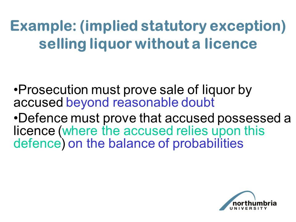Example: (implied statutory exception) selling liquor without a licence Prosecution must prove sale of liquor by accused beyond reasonable doubt Defence must prove that accused possessed a licence (where the accused relies upon this defence) on the balance of probabilities