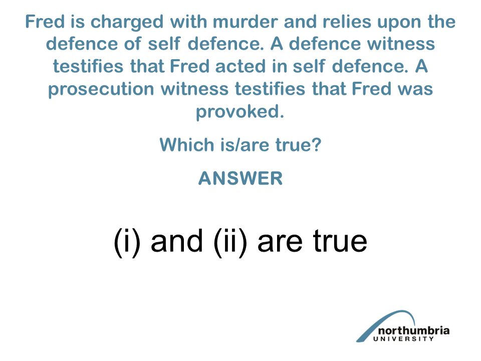 (i) and (ii) are true Fred is charged with murder and relies upon the defence of self defence.
