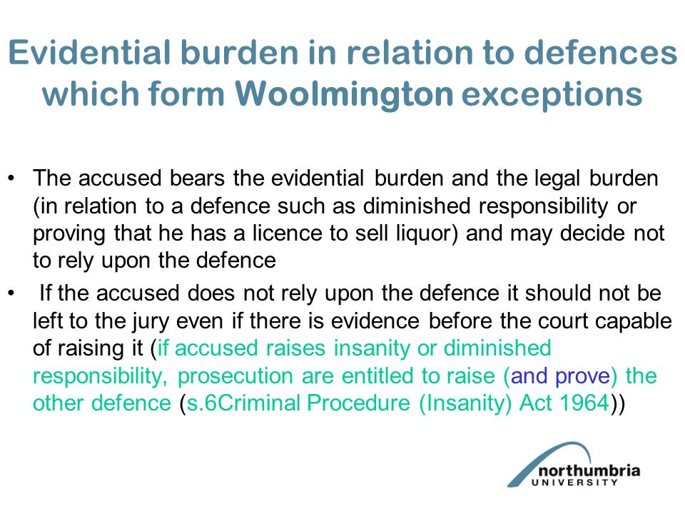 Evidential burden in relation to defences which form Woolmington exceptions The accused bears the evidential burden and the legal burden (in relation to a defence such as diminished responsibility or proving that he has a licence to sell liquor) and may decide not to rely upon the defence If the accused does not rely upon the defence it should not be left to the jury even if there is evidence before the court capable of raising it (if accused raises insanity or diminished responsibility, prosecution are entitled to raise (and prove) the other defence (s.6Criminal Procedure (Insanity) Act 1964))