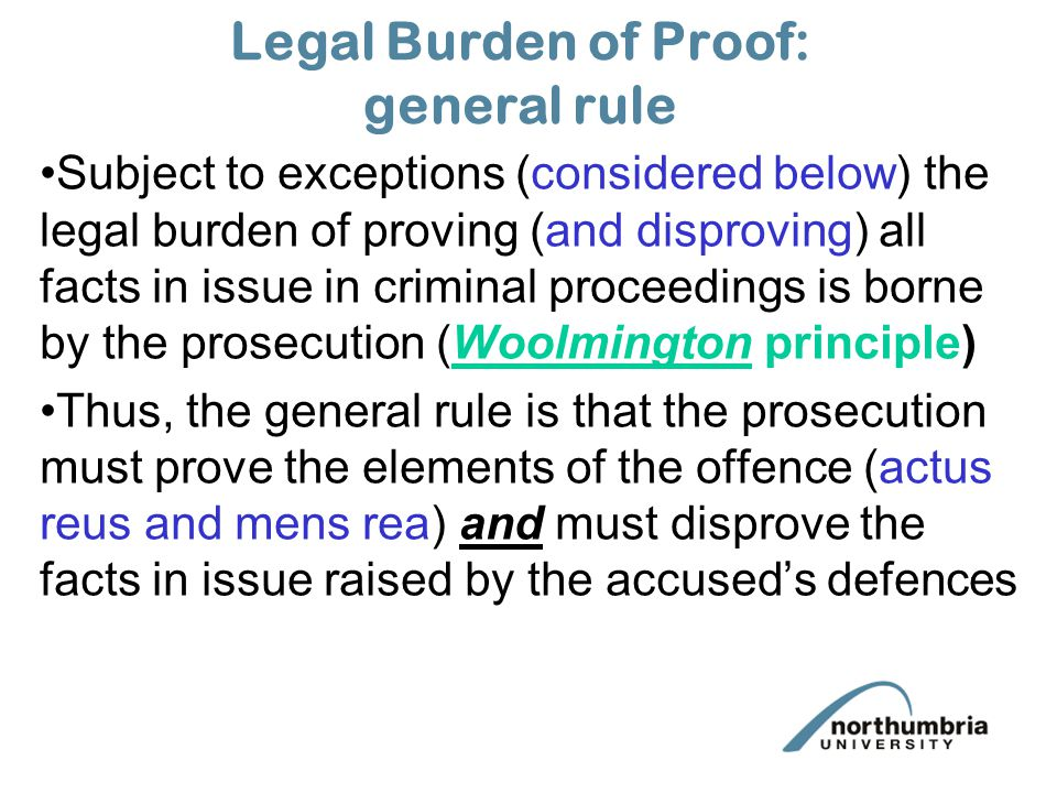 Legal Burden of Proof: general rule Subject to exceptions (considered below) the legal burden of proving (and disproving) all facts in issue in criminal proceedings is borne by the prosecution (Woolmington principle) Thus, the general rule is that the prosecution must prove the elements of the offence (actus reus and mens rea) and must disprove the facts in issue raised by the accused's defences