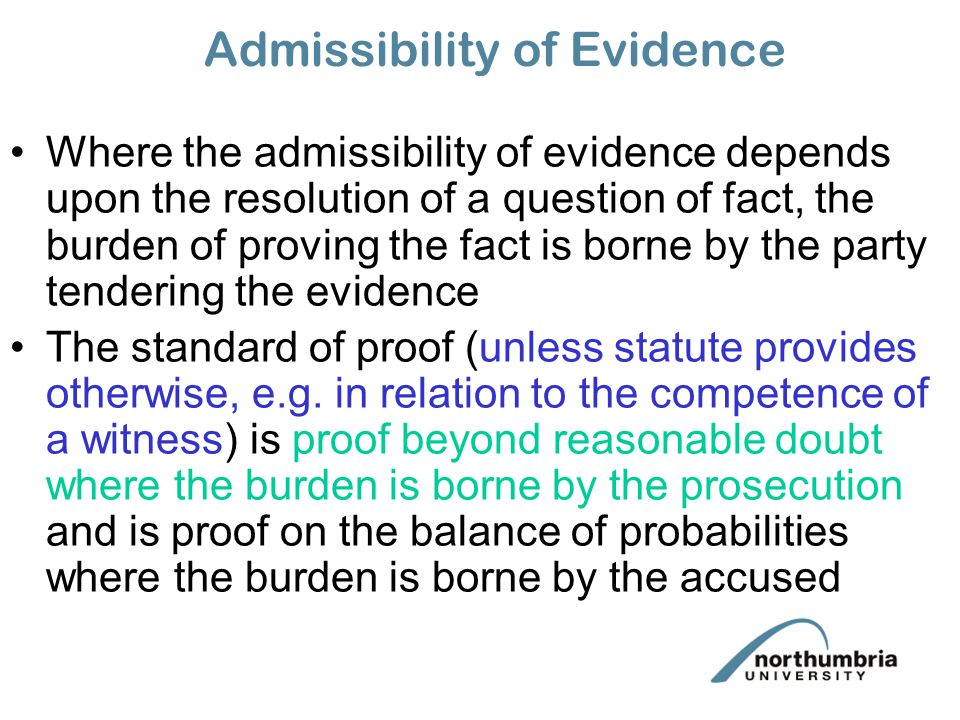 Admissibility of Evidence Where the admissibility of evidence depends upon the resolution of a question of fact, the burden of proving the fact is borne by the party tendering the evidence The standard of proof (unless statute provides otherwise, e.g.