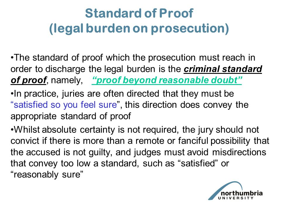 Standard of Proof (legal burden on prosecution) The standard of proof which the prosecution must reach in order to discharge the legal burden is the criminal standard of proof, namely, proof beyond reasonable doubt In practice, juries are often directed that they must be satisfied so you feel sure , this direction does convey the appropriate standard of proof Whilst absolute certainty is not required, the jury should not convict if there is more than a remote or fanciful possibility that the accused is not guilty, and judges must avoid misdirections that convey too low a standard, such as satisfied or reasonably sure