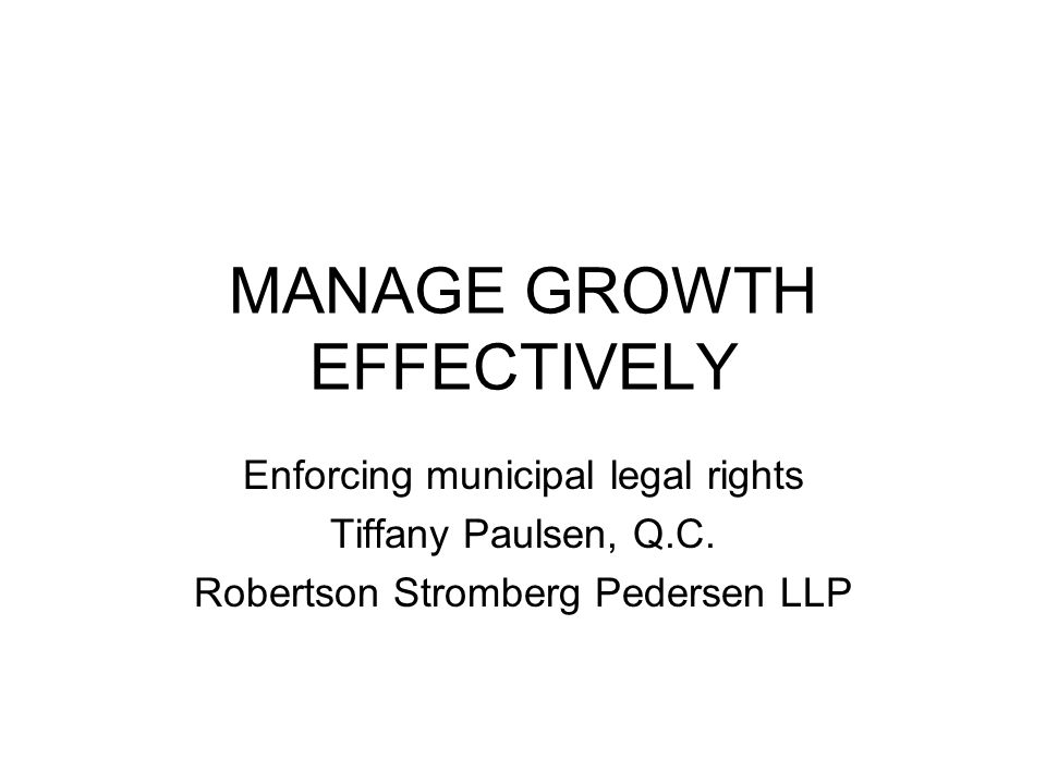 MANAGE GROWTH EFFECTIVELY Enforcing municipal legal rights Tiffany Paulsen, Q.C.