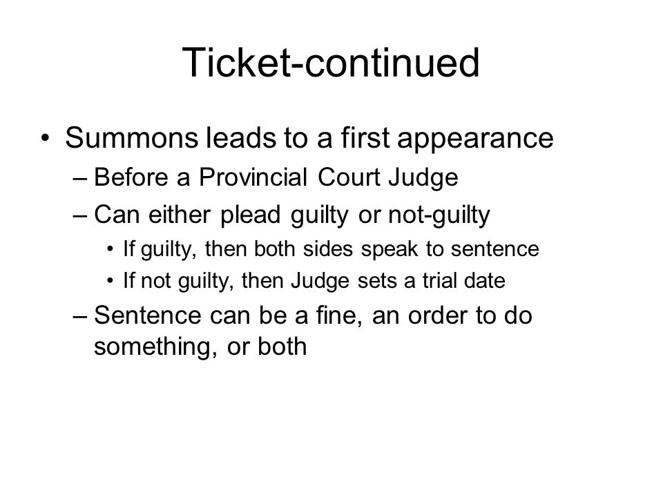 Ticket-continued Summons leads to a first appearance –Before a Provincial Court Judge –Can either plead guilty or not-guilty If guilty, then both sides speak to sentence If not guilty, then Judge sets a trial date –Sentence can be a fine, an order to do something, or both