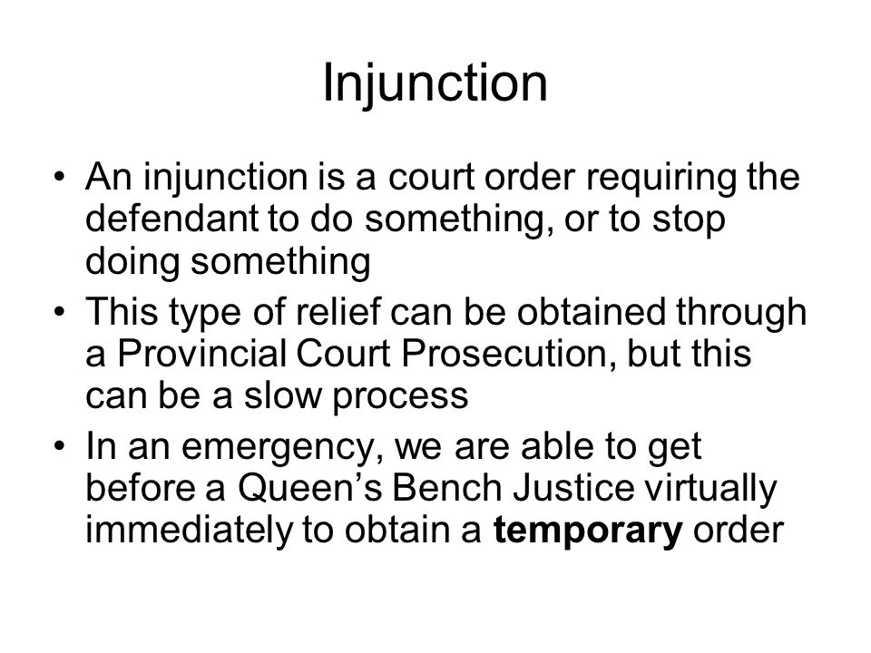 Injunction An injunction is a court order requiring the defendant to do something, or to stop doing something This type of relief can be obtained thro