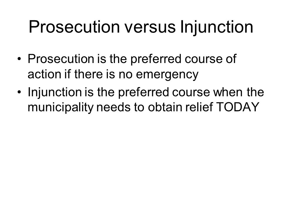 Prosecution versus Injunction Prosecution is the preferred course of action if there is no emergency Injunction is the preferred course when the munic