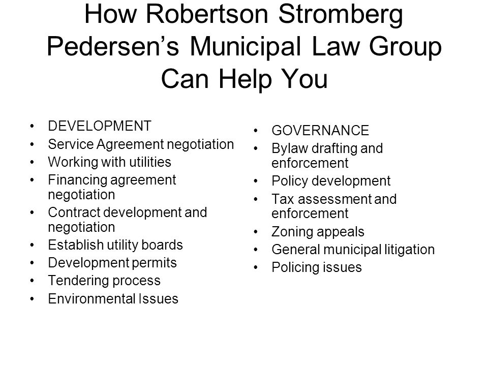 How Robertson Stromberg Pedersen's Municipal Law Group Can Help You DEVELOPMENT Service Agreement negotiation Working with utilities Financing agreement negotiation Contract development and negotiation Establish utility boards Development permits Tendering process Environmental Issues GOVERNANCE Bylaw drafting and enforcement Policy development Tax assessment and enforcement Zoning appeals General municipal litigation Policing issues