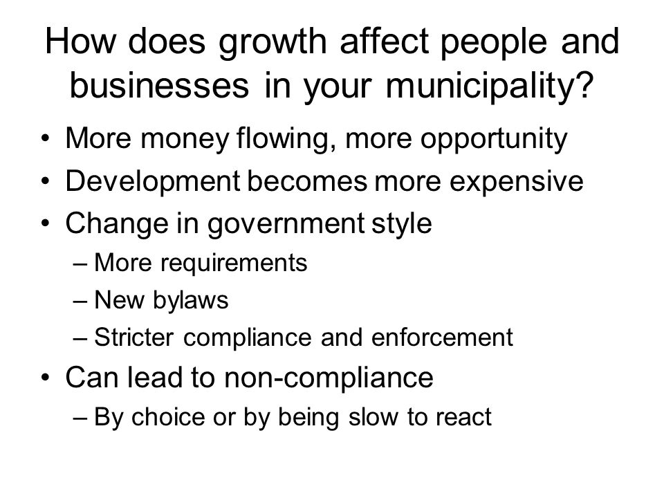 How does growth affect people and businesses in your municipality? More money flowing, more opportunity Development becomes more expensive Change in g