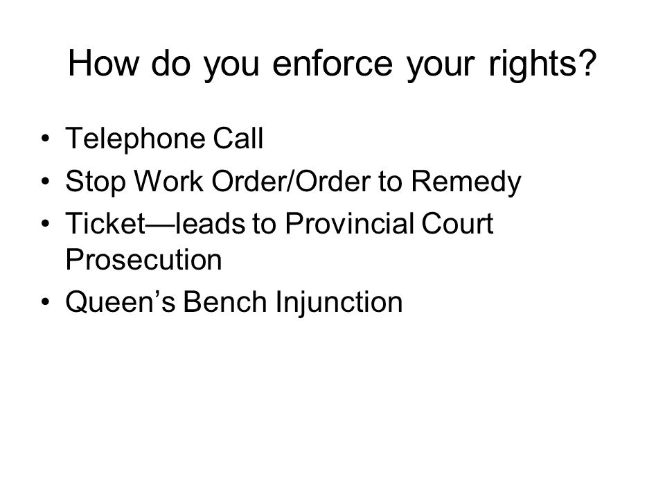 How do you enforce your rights? Telephone Call Stop Work Order/Order to Remedy Ticket—leads to Provincial Court Prosecution Queen's Bench Injunction