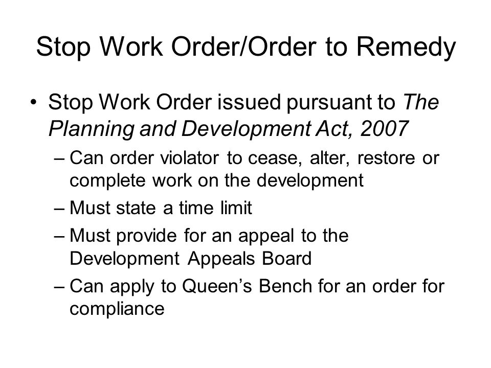 Stop Work Order/Order to Remedy Stop Work Order issued pursuant to The Planning and Development Act, 2007 –Can order violator to cease, alter, restore or complete work on the development –Must state a time limit –Must provide for an appeal to the Development Appeals Board –Can apply to Queen's Bench for an order for compliance