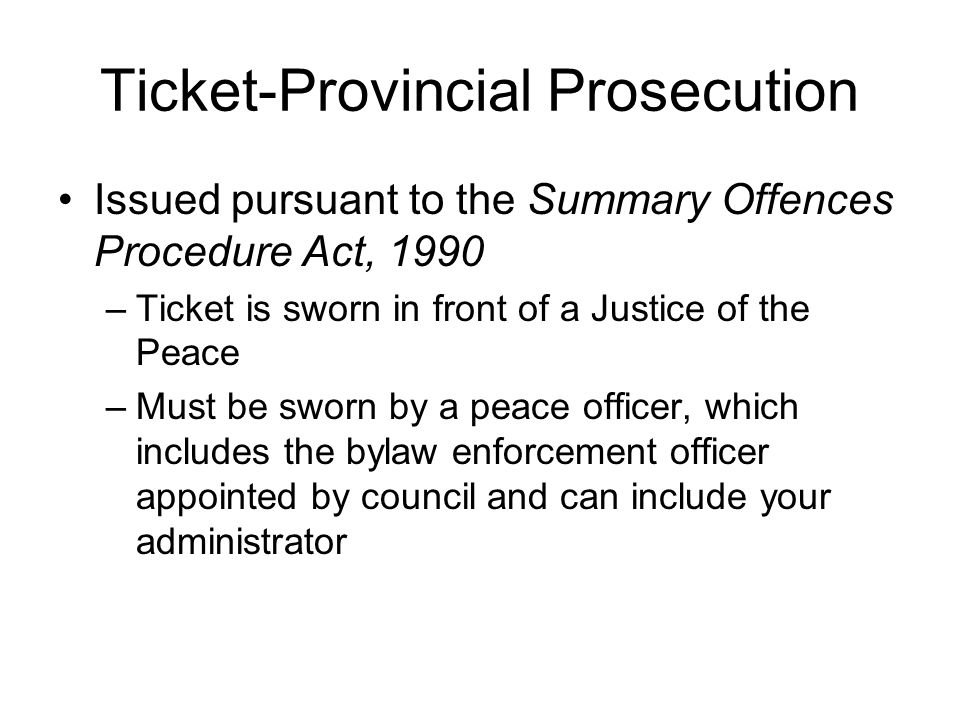 Ticket-Provincial Prosecution Issued pursuant to the Summary Offences Procedure Act, 1990 –Ticket is sworn in front of a Justice of the Peace –Must be