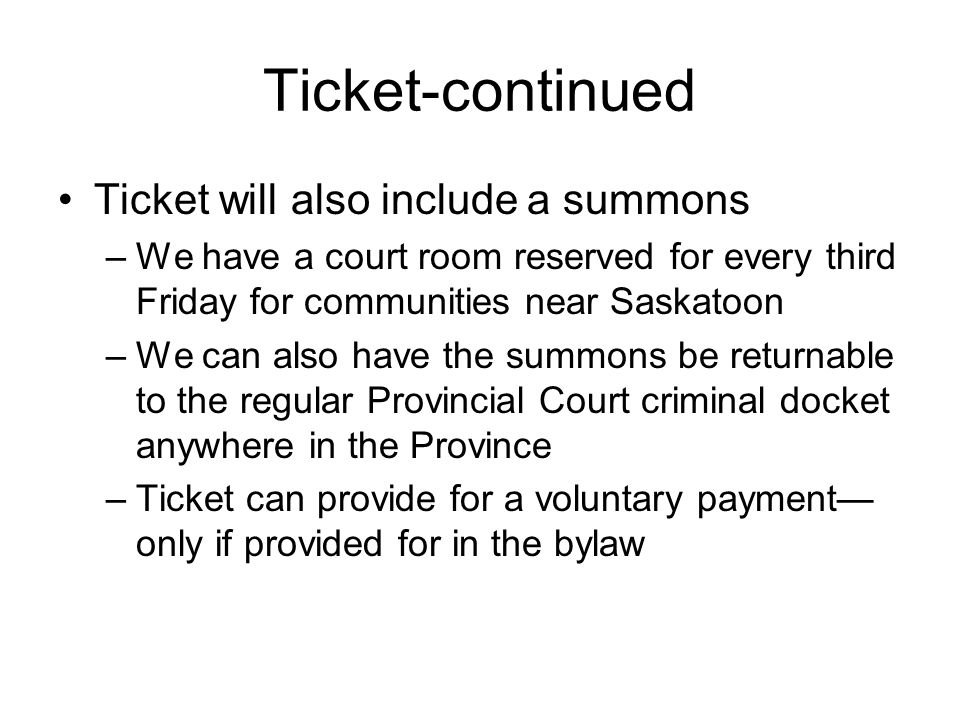 Ticket-continued Ticket will also include a summons –We have a court room reserved for every third Friday for communities near Saskatoon –We can also