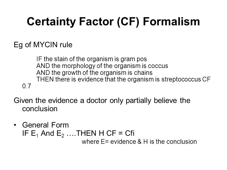 Certainty Factor (CF) Formalism A measure of belief, MB(h, e) indicates the degree to which our belief in hypothesis, h, is increased based on the presence of evidence, e A measure of disbelief, MD(h, e), indicates the degree to which our disbelief in hypothesis, h, is increased based on the presence of evidence, e.