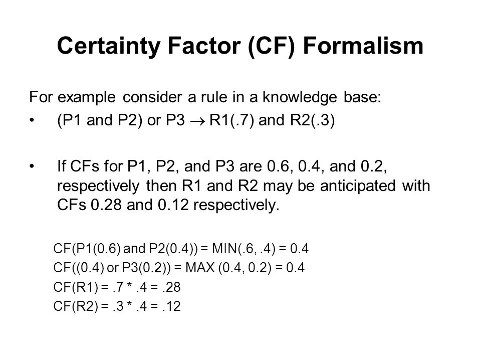 Certainty Factor (CF) Formalism Two properties that are required of the combination operation are: Commutative – The value should not depend on the order in which the rules are taken.