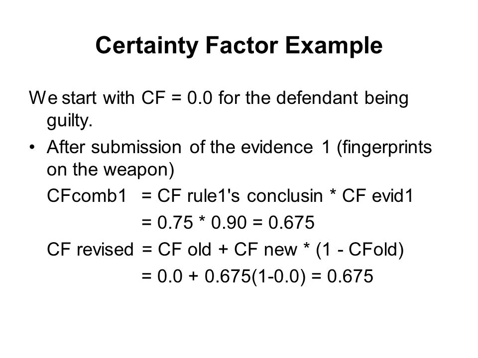 Example of CFs Propagation Guilty CF = 0.0 fingerprints on weapon CF evid1 =0.90 CF rule1 =0.75 RULE 1.