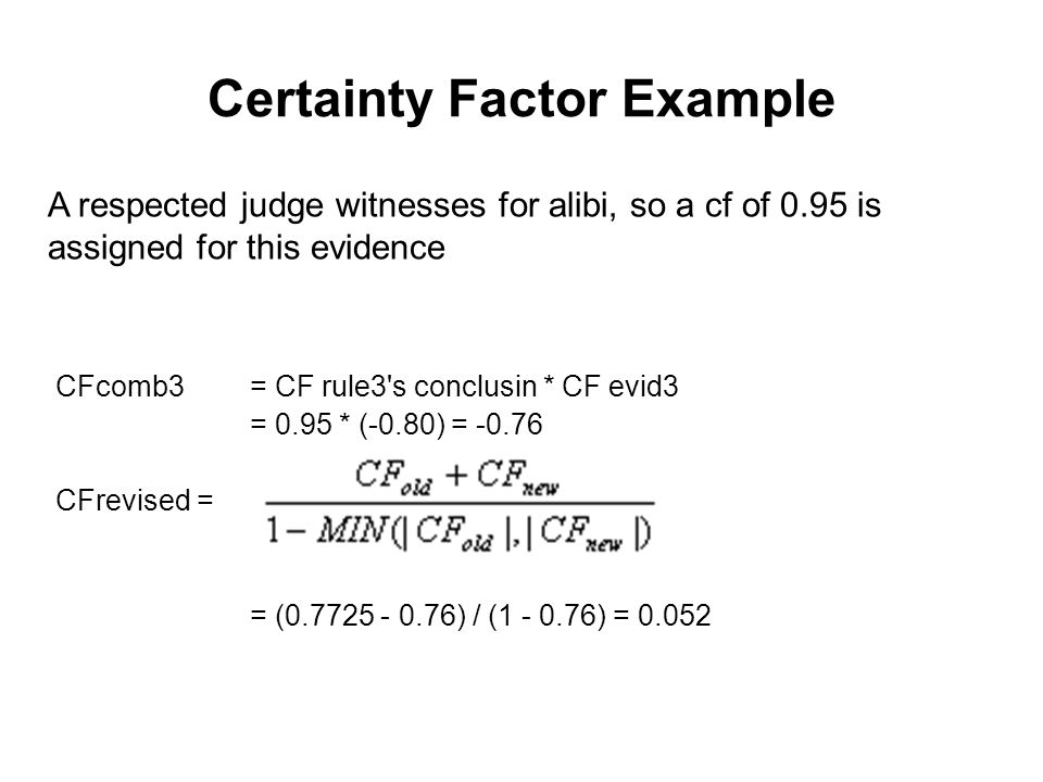 Guilty CF revised =0.772 Alibi found CF evid3 =0.95 CF rule3 = -0.80 CF con3 =CF evid3 *CF rule3 =0.95*(-0.80) = -0.76 CF con3 =CF new =-0.76 RULE 3.