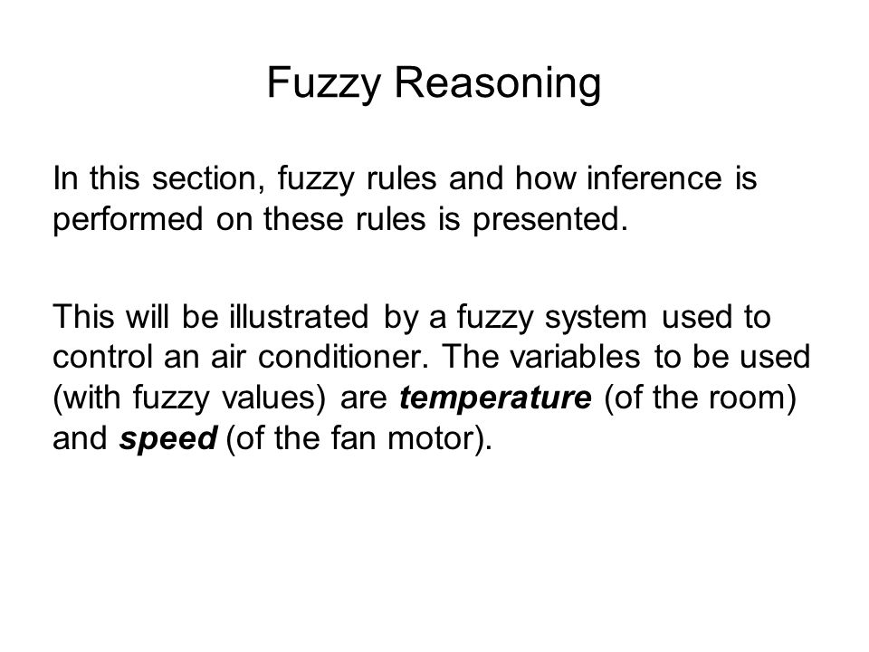 Fuzzy Reasoning The rules are given as follows: IF the temperature is cold THEN motor speed stops IF the temperature is cool THEN motor speed slows IF the temperature is just right THEN motor speed medium IF the temperature is warm THEN motor speed fast IF the temperature is hot THEN motor speed blast Temperature Fuzzy Sets Speed Fuzzy Sets