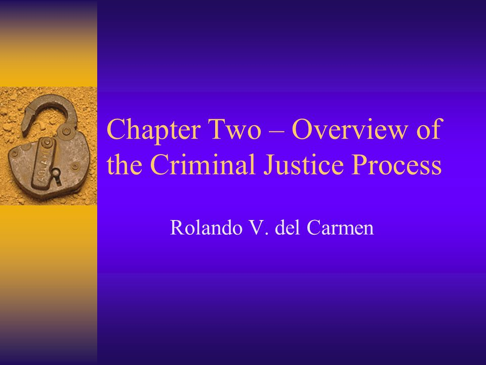 Chapter Two – Overview of the Criminal Justice Process Rolando V. del Carmen