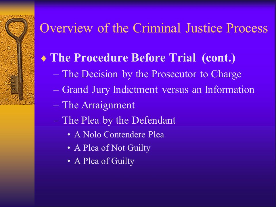 Overview of the Criminal Justice Process  The Procedure Before Trial (cont.) –Plea Bargains How Plea Bargains Work –Three forms of plea bargains  (1) AN ARRANGEMENT WHEREBY THE DEFENDANT AND PROSECUTOR AGREE THAT THE DEFENDANT SHOULD BE PERMITTED TO PLEAD GUILTY TO A CHARGE LESS SERIOUS THAT IS SUPPORTED BY THE EVIDENCE;  (2) AN AGREEMENT WHEREBY THE DEFENDANT PLEADS ON THE NOSE, THAT IS, TO THE ORIGINAL CHARGE, IN EXCHANGE FOR SOME KIND OF PROMISE FROM THE PROSECUTOR CONCERNING THE SENTENCE TO BE IMPOSED; AND  (3) AN ARRANGEMENT WHEREBY THE DEFENDANT PLEADS GUILTY TO ONE CHARGE IN EXCHANGE FOR THE PROSECUTOR S PROMISE TO DROP OR NOT TO FILE OTHER CHARGES.