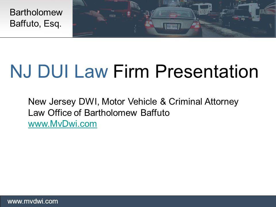 NJ DUI Law Firm Presentation New Jersey DWI, Motor Vehicle & Criminal Attorney Law Office of Bartholomew Baffuto www.MvDwi.com www.mvdwi.com Bartholomew Baffuto, Esq.
