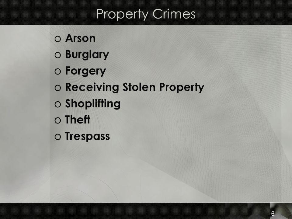 Property Crimes o Arson o Burglary o Forgery o Receiving Stolen Property o Shoplifting o Theft o Trespass 6