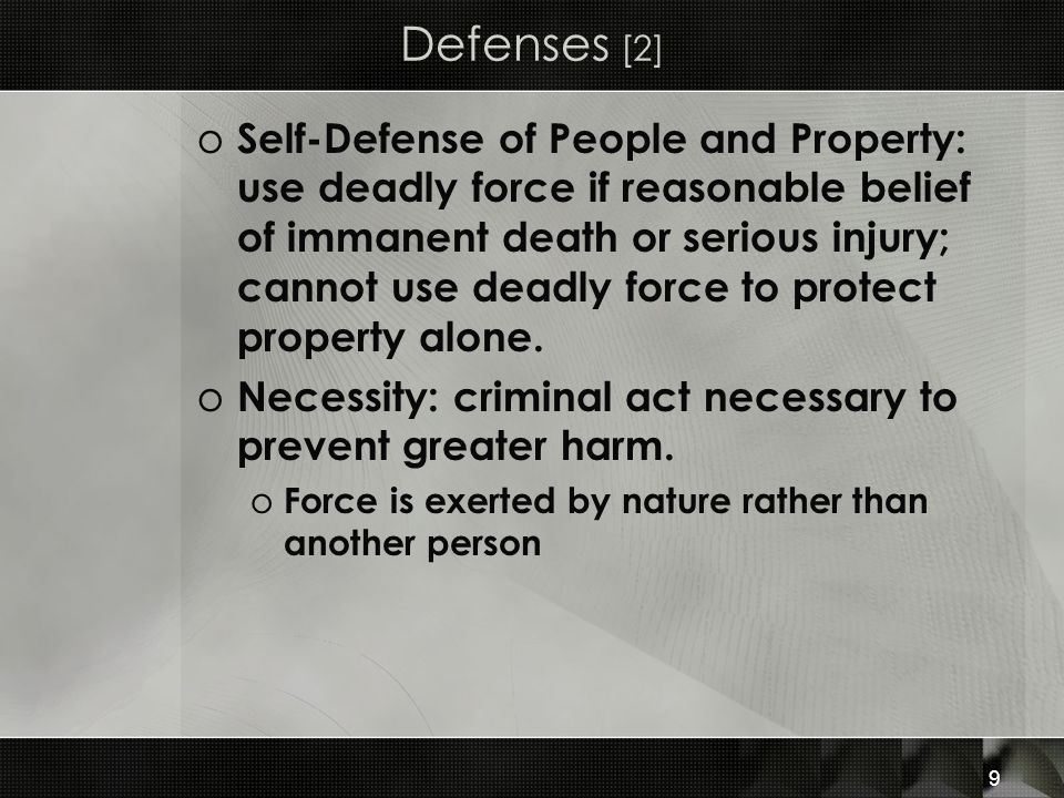 9 Defenses [2] o Self-Defense of People and Property: use deadly force if reasonable belief of immanent death or serious injury; cannot use deadly force to protect property alone.
