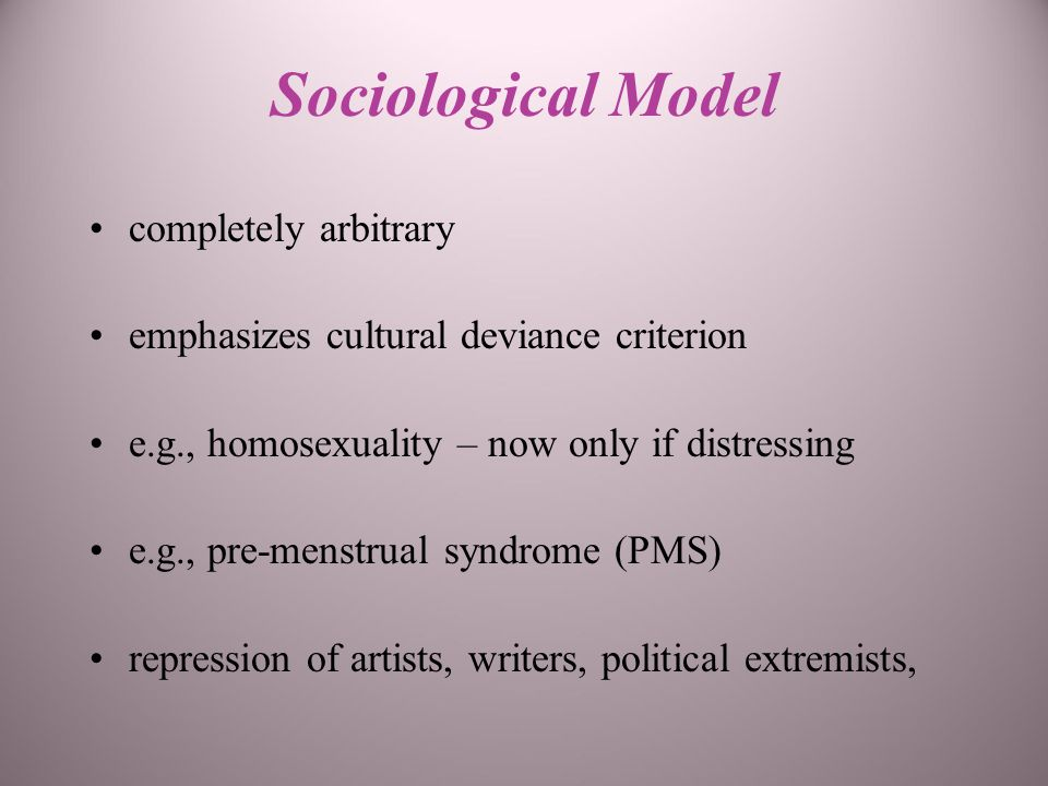 Sociological Model completely arbitrary emphasizes cultural deviance criterion e.g., homosexuality – now only if distressing e.g., pre-menstrual syndrome (PMS) repression of artists, writers, political extremists,