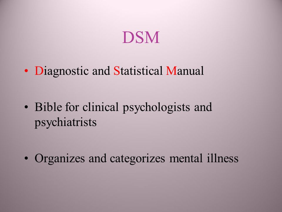 DSM Diagnostic and Statistical Manual Bible for clinical psychologists and psychiatrists Organizes and categorizes mental illness